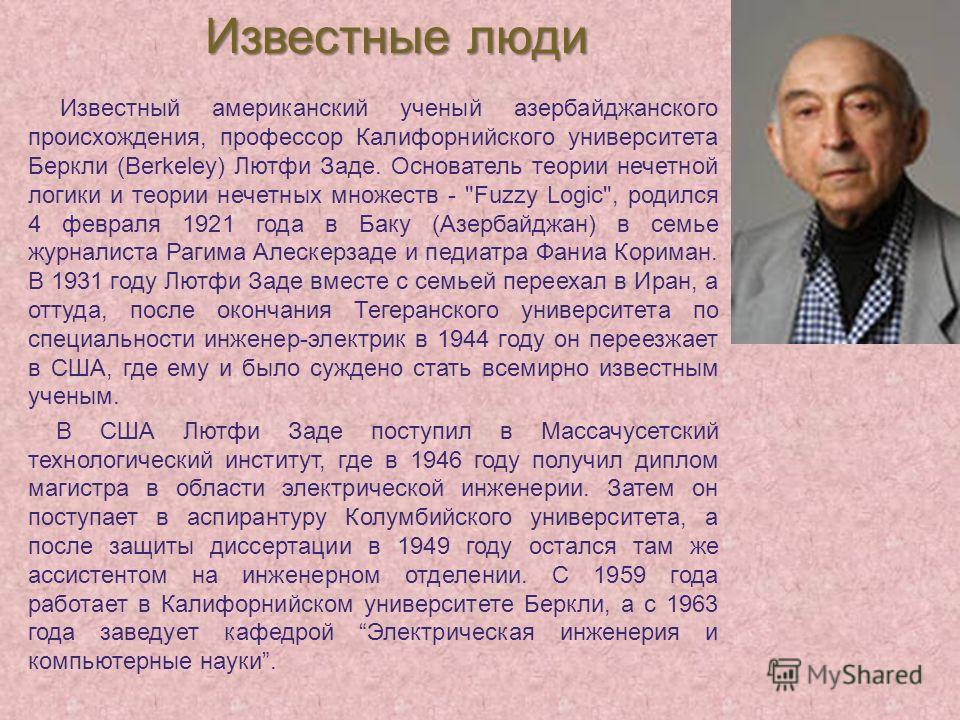 Известный американский ученый азербайджанского происхождения, профессор Калифорнийского университета Беркли (Berkeley) Лютфи Заде. Основатель теории нечетной логики и теории нечетных множеств -