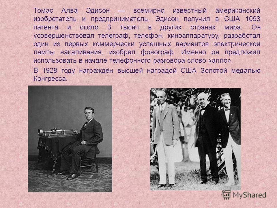 Томас Алва Эдисон всемирно известный американский изобретатель и предприниматель. Эдисон получил в США 1093 патента и около 3 тысяч в других странах мира. Он усовершенствовал телеграф, телефон, киноаппаратуру, разработал один из первых коммерчески ус