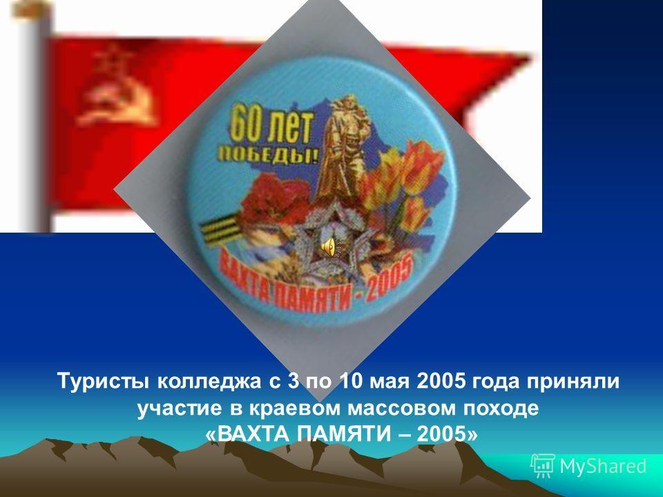Туристы колледжа с 3 по 10 мая 2005 года приняли участие в краевом массовом походе «ВАХТА ПАМЯТИ – 2005»