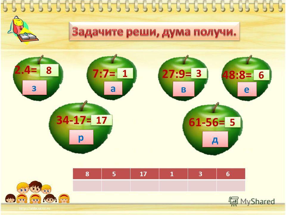 2.4= 8 8 34-17= 61-56= 5 5 27:9= 3 3 48:8= 6 6 17 7:7= 1 1 8 5 17 1 3 6 з з з з з з д д р р а а в в е е