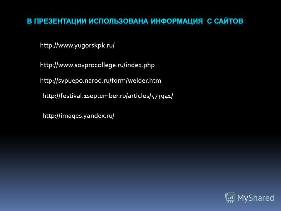 http://www.yugorskpk.ru/ http://www.sovprocollege.ru/index.php http://svpuepo.narod.ru/form/welder.htm http://festival.1september.ru/articles/573941/ http://images.yandex.ru/