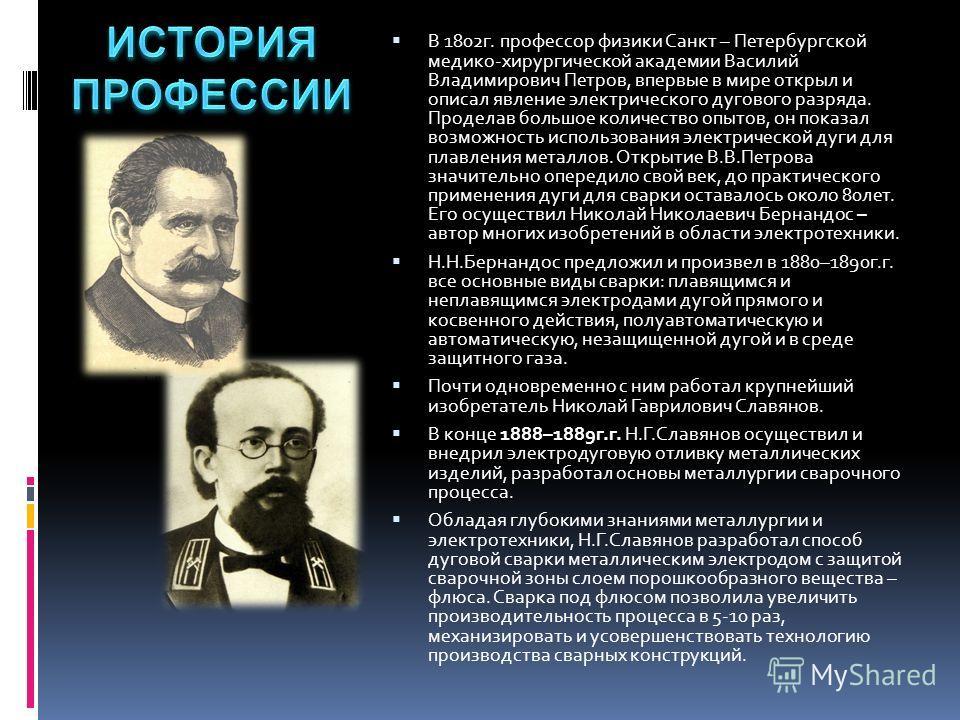 В 1802г. профессор физики Санкт – Петербургской медико-хирургической академии Василий Владимирович Петров, впервые в мире открыл и описал явление электрического дугового разряда. Проделав большое количество опытов, он показал возможность использовани