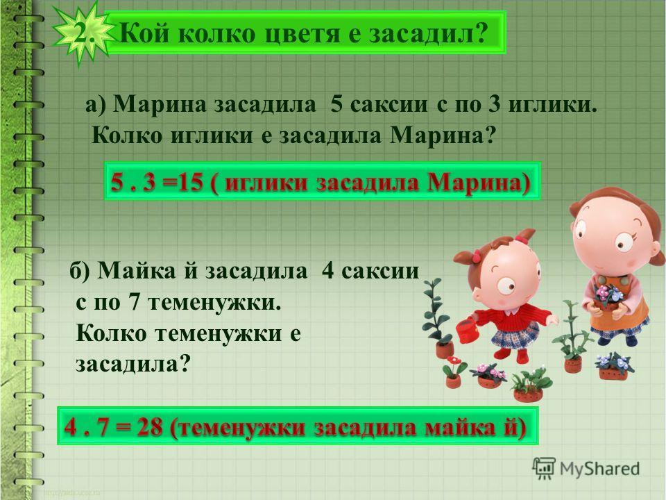 Кой колко цветя е засадил? 2. а) Марина засадила 5 саксии с по 3 иглики. Колко иглики е засадила Марина? б) Майка й засадила 4 саксии с по 7 теменужки. Колко теменужки е засадила?