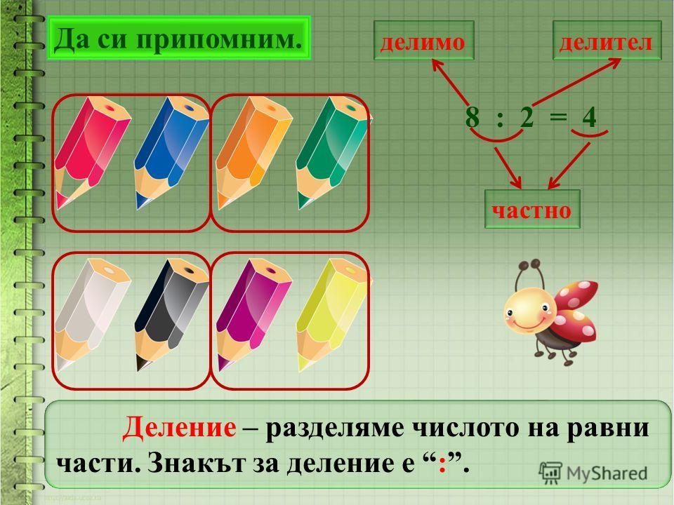 Да си припомним. делимоделител частно 8 : 2 = 4 Деление – разделяме числото на равни части. Знакът за деление е :.