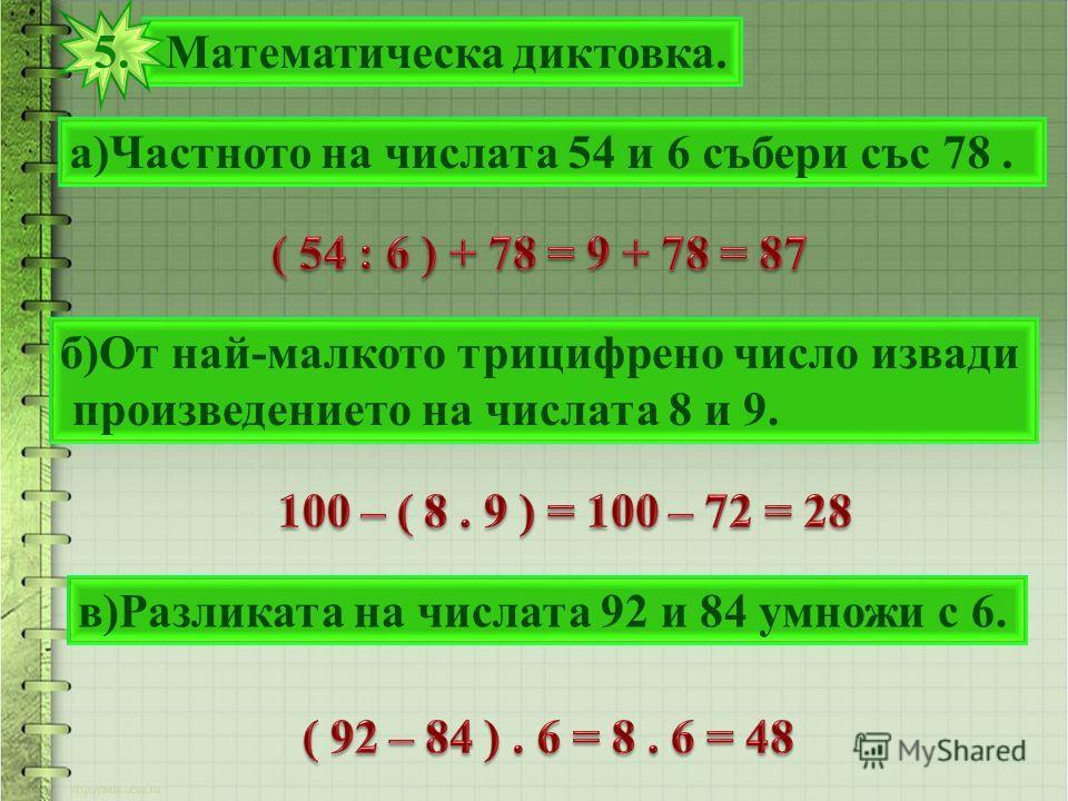 Математическа диктовка. 5. а)Частното на числата 54 и 6 събери със 78. б)От най-малкото трицифрено число извади произведението на числата 8 и 9. в)Разликата на числата 92 и 84 умножи с 6.