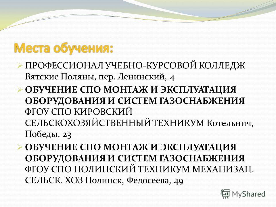ПРОФЕССИОНАЛ УЧЕБНО-КУРСОВОЙ КОЛЛЕДЖ Вятские Поляны, пер. Ленинский, 4 ОБУЧЕНИЕ СПО МОНТАЖ И ЭКСПЛУАТАЦИЯ ОБОРУДОВАНИЯ И СИСТЕМ ГАЗОСНАБЖЕНИЯ ФГОУ СПО КИРОВСКИЙ СЕЛЬСКОХОЗЯЙСТВЕННЫЙ ТЕХНИКУМ Котельнич, Победы, 23 ОБУЧЕНИЕ СПО МОНТАЖ И ЭКСПЛУАТАЦИЯ ОБ