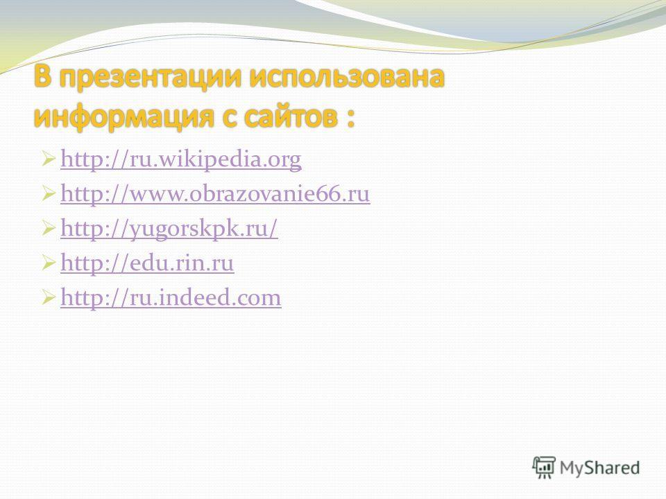 http://ru.wikipedia.org http://www.obrazovanie66.ru http://yugorskpk.ru/ http://edu.rin.ru http://ru.indeed.com