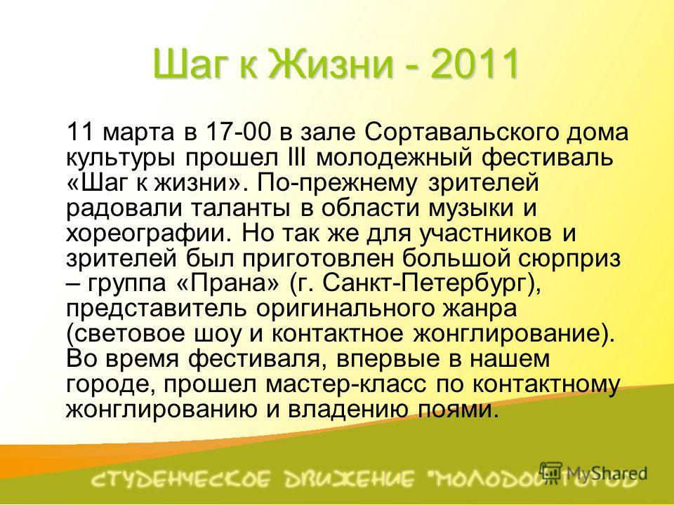 Шаг к Жизни - 2011 11 марта в 17-00 в зале Сортавальского дома культуры прошел III молодежный фестиваль «Шаг к жизни». По-прежнему зрителей радовали таланты в области музыки и хореографии. Но так же для участников и зрителей был приготовлен большой с