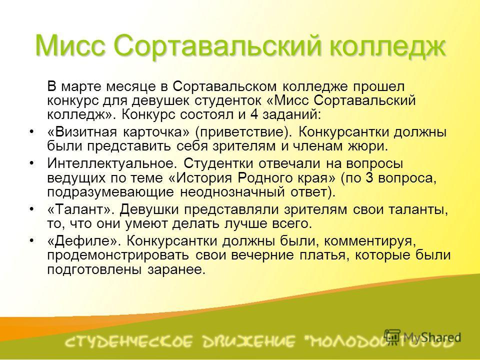 Мисс Сортавальский колледж В марте месяце в Сортавальском колледже прошел конкурс для девушек студенток «Мисс Сортавальский колледж». Конкурс состоял и 4 заданий: «Визитная карточка» (приветствие). Конкурсантки должны были представить себя зрителям и