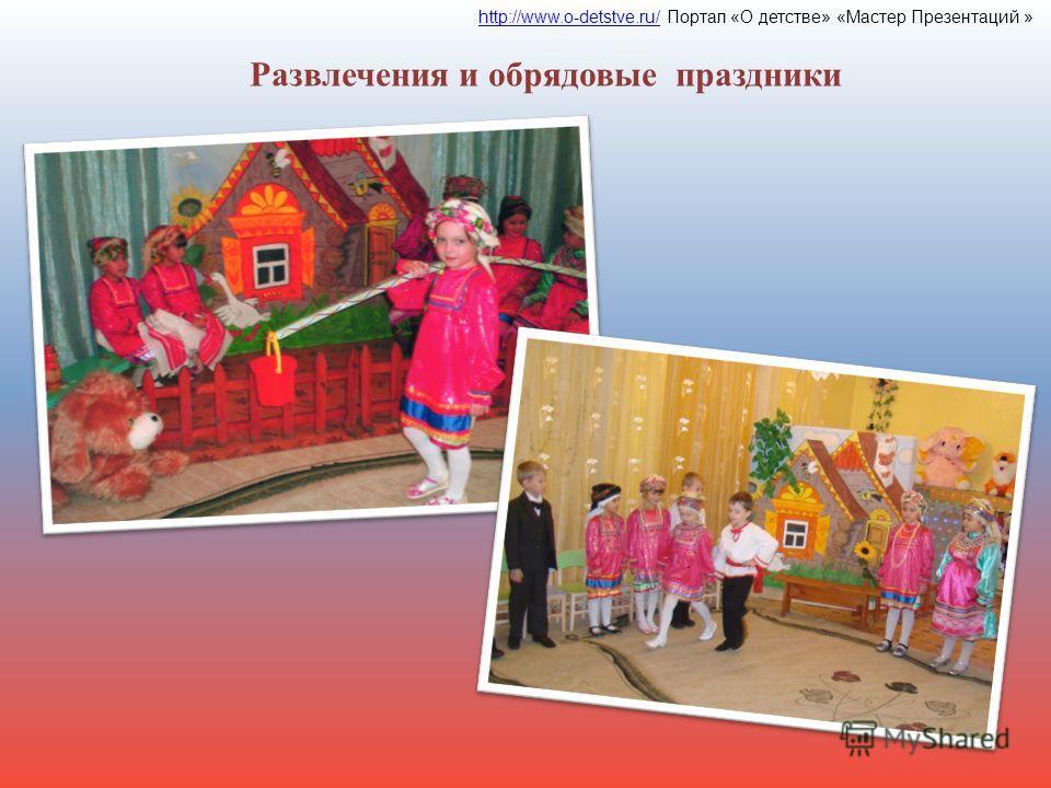 Развлечения и обрядовые праздники http://www.o-detstve.ru/http://www.o-detstve.ru/ Портал «О детстве» «Мастер Презентаций »