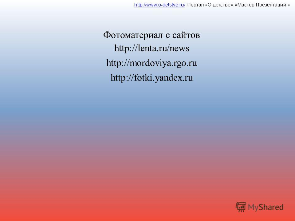 Фотоматериал с сайтов http://lenta.ru/news http://mordoviya.rgo.ru http://fotki.yandex.ru http://www.o-detstve.ru/http://www.o-detstve.ru/ Портал «О детстве» «Мастер Презентаций »
