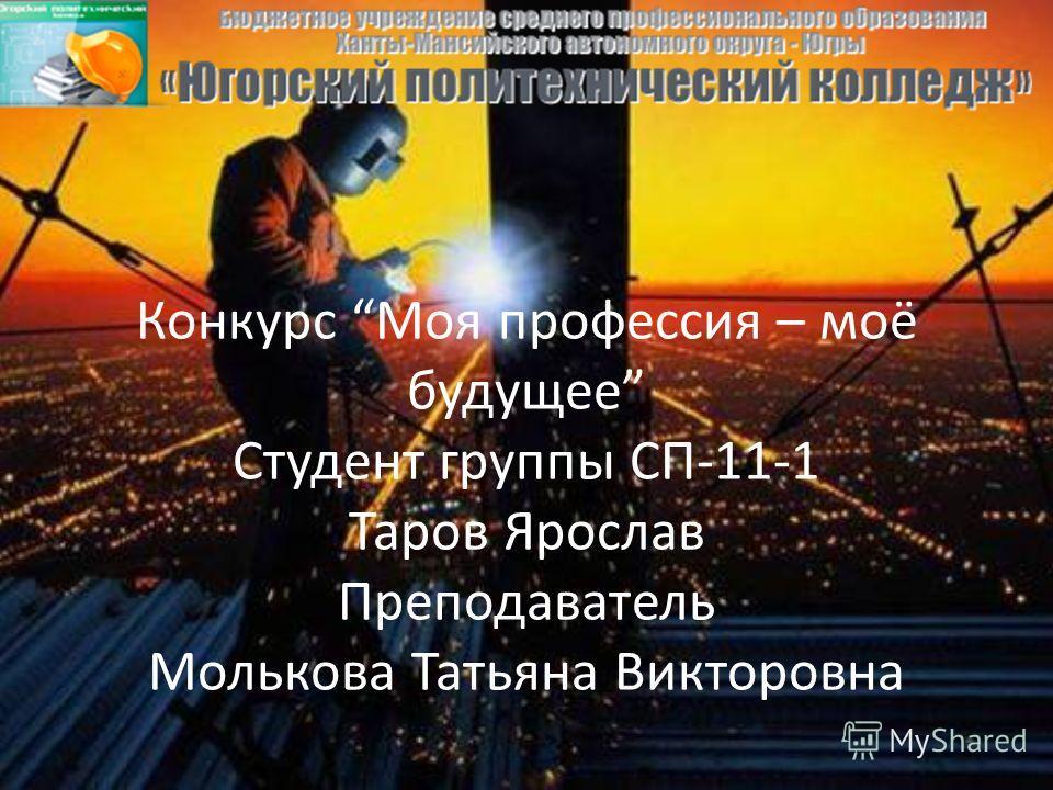 Конкурс Моя профессия – моё будущее Студент группы СП-11-1 Таров Ярослав Преподаватель Молькова Татьяна Викторовна