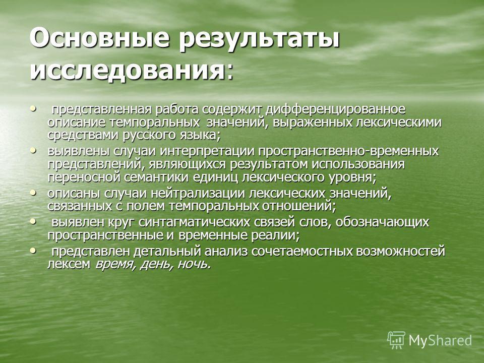 Основные результаты исследования: представленная работа содержит дифференцированное описание темпоральных значений, выраженных лексическими средствами русского языка; представленная работа содержит дифференцированное описание темпоральных значений, в