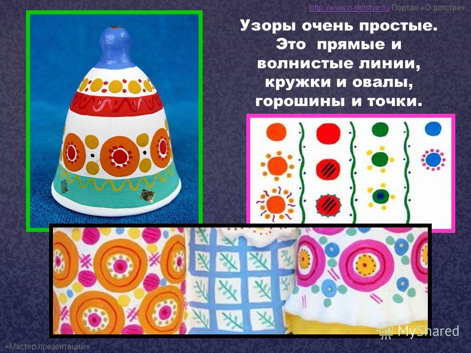 Узоры очень простые. Это прямые и волнистые линии, кружки и овалы, горошины и точки. http://www.o-detstve.ruhttp://www.o-detstve.ru Портал «О детстве» «Мастер презентаций»