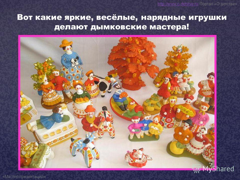 Вот какие яркие, весёлые, нарядные игрушки делают дымковские мастера! http://www.o-detstve.ruhttp://www.o-detstve.ru Портал «О детстве» «Мастер презентаций»