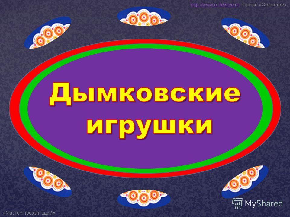 http://www.o-detstve.ruhttp://www.o-detstve.ru Портал «О детстве» «Мастер презентаций»