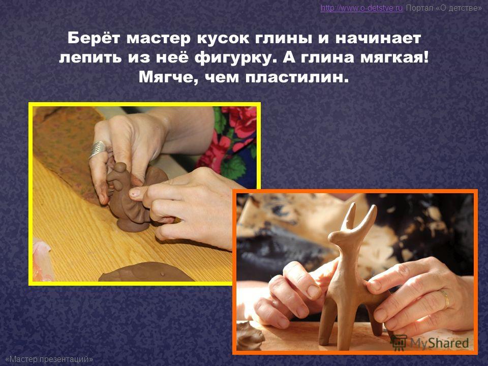 Берёт мастер кусок глины и начинает лепить из неё фигурку. А глина мягкая! Мягче, чем пластилин. http://www.o-detstve.ruhttp://www.o-detstve.ru Портал «О детстве» «Мастер презентаций»