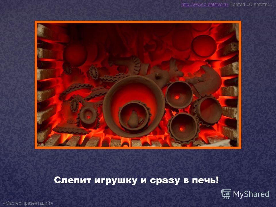 Слепит игрушку и сразу в печь! http://www.o-detstve.ruhttp://www.o-detstve.ru Портал «О детстве» «Мастер презентаций»