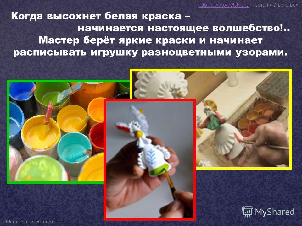 Когда высохнет белая краска – начинается настоящее волшебство!.. Мастер берёт яркие краски и начинает расписывать игрушку разноцветными узорами. http://www.o-detstve.ruhttp://www.o-detstve.ru Портал «О детстве» «Мастер презентаций»