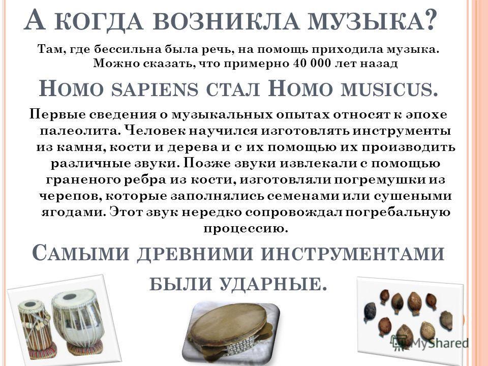 А КОГДА ВОЗНИКЛА МУЗЫКА ? Там, где бессильна была речь, на помощь приходила музыка. Можно сказать, что примерно 40 000 лет назад H OMO SAPIENS СТАЛ H OMO MUSICUS. Первые сведения о музыкальных опытах относят к эпохе палеолита. Человек научился изгото