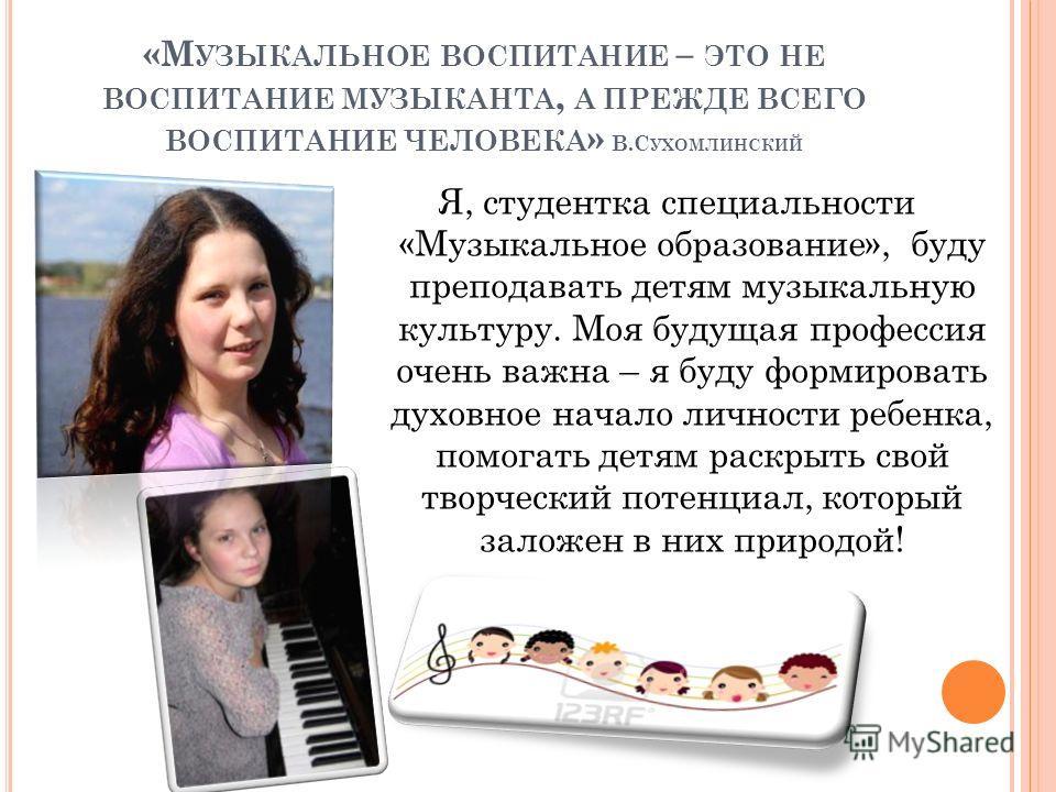 «М УЗЫКАЛЬНОЕ ВОСПИТАНИЕ – ЭТО НЕ ВОСПИТАНИЕ МУЗЫКАНТА, А ПРЕЖДЕ ВСЕГО ВОСПИТАНИЕ ЧЕЛОВЕКА » В.С УХОМЛИНСКИЙ Я, студентка специальности «Музыкальное образование», буду преподавать детям музыкальную культуру. Моя будущая профессия очень важна – я буду