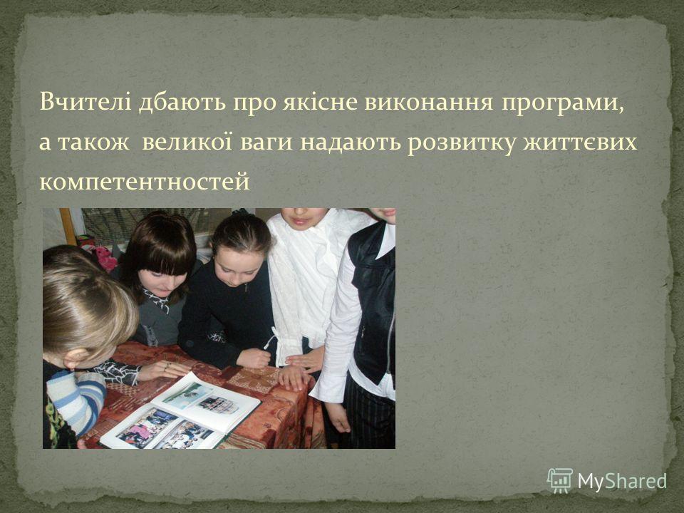 Вчителі дбають про якісне виконання програми, а також великої ваги надають розвитку життєвих компетентностей