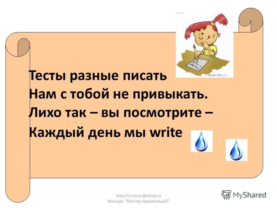 http://www.o-detstve.ru Конкурс Мастер презентаций Тесты разные писать Нам с тобой не привыкать. Лихо так – вы посмотрите – Каждый день мы write