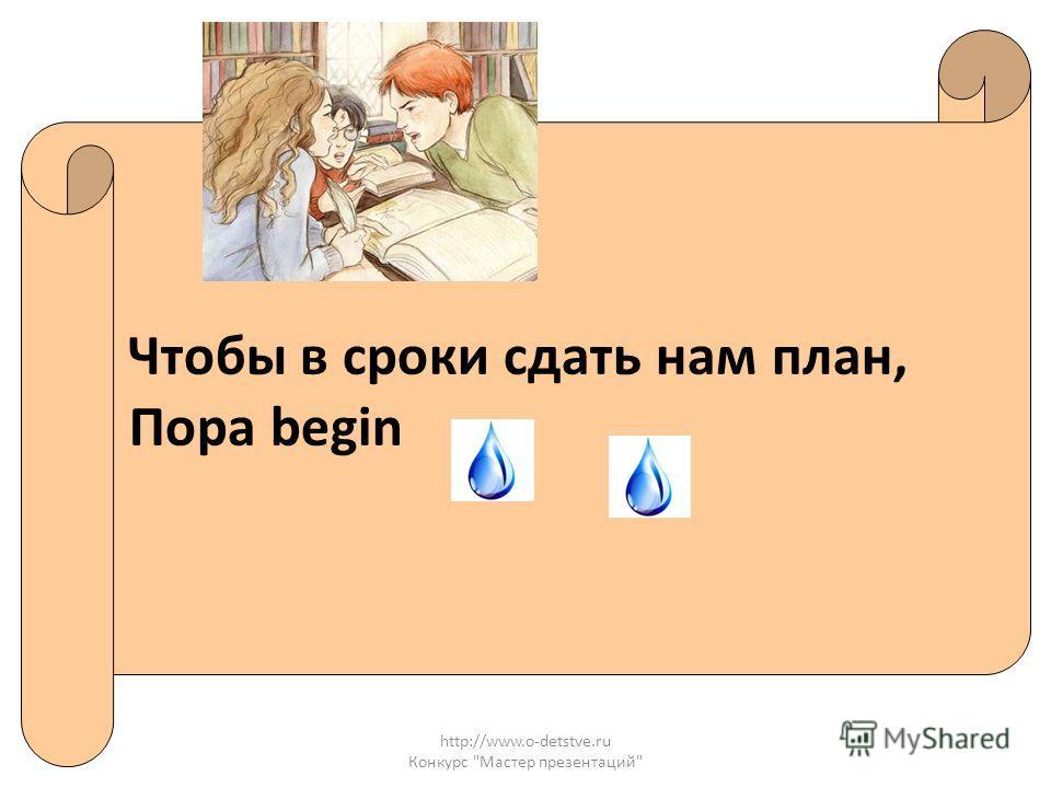 http://www.o-detstve.ru Конкурс Мастер презентаций Чтобы в сроки сдать нам план, Пора begin