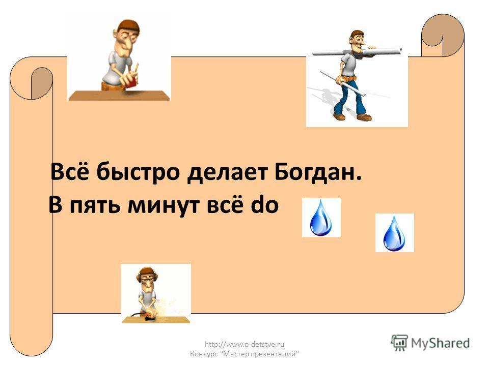 http://www.o-detstve.ru Конкурс Мастер презентаций Всё быстро делает Богдан. В пять минут всё do
