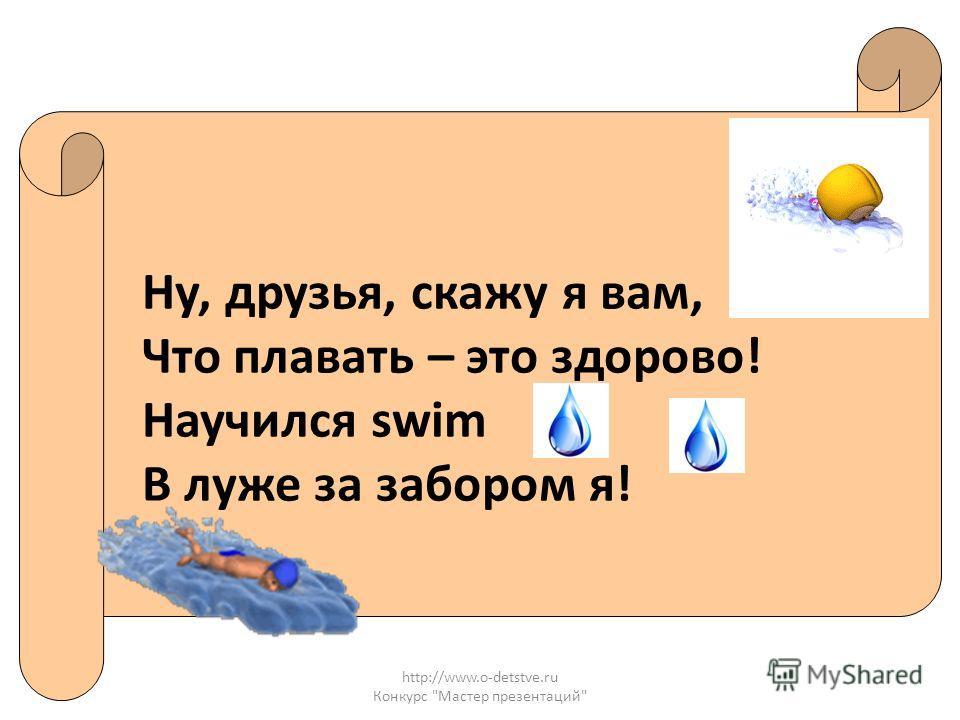 http://www.o-detstve.ru Конкурс Мастер презентаций Ну, друзья, скажу я вам, Что плавать – это здорово! Научился swim В луже за забором я!