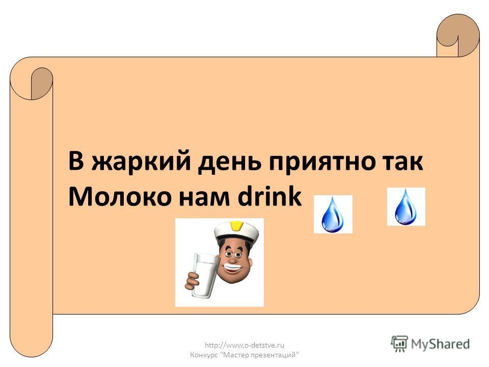 http://www.o-detstve.ru Конкурс Мастер презентаций В жаркий день приятно так Молоко нам drink