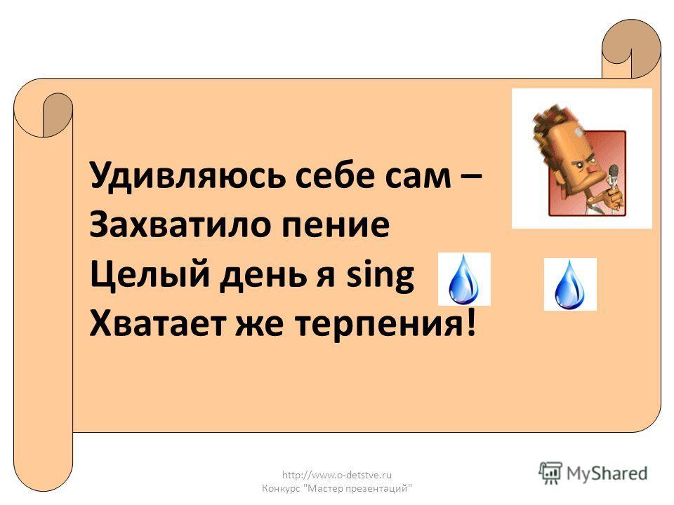 http://www.o-detstve.ru Конкурс Мастер презентаций Удивляюсь себе сам – Захватило пение Целый день я sing Хватает же терпения!