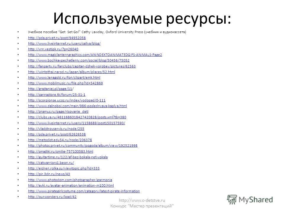 Используемые ресурсы: Учебное пособие Get Set Go! Cathy Lawday, Oxford University Press (учебник и аудиокассета) http://pda.privet.ru/post/94952058 http://www.liveinternet.ru/users/sallya/blog/ http://vrn.vestipk.ru/?p=26040 http://www.magiclanterngr