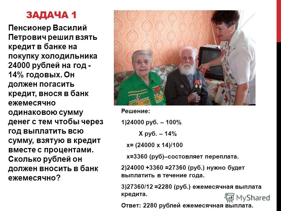ЗАДАЧА 1 Пенсионер Василий Петрович решил взять кредит в банке на покупку холодильника 24000 рублей на год - 14% годовых. Он должен погасить кредит, внося в банк ежемесячно одинаковою сумму денег с тем чтобы через год выплатить всю сумму, взятую в кр