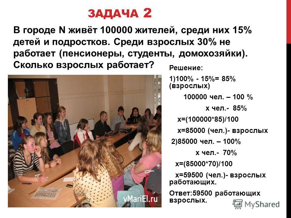 ЗАДАЧА 2 В городе N живёт 100000 жителей, среди них 15% детей и подростков. Среди взрослых 30% не работает (пенсионеры, студенты, домохозяйки). Сколько взрослых работает? Решение: 1)100% - 15%= 85% (взрослых) 100000 чел. – 100 % х чел.- 85% х=(100000