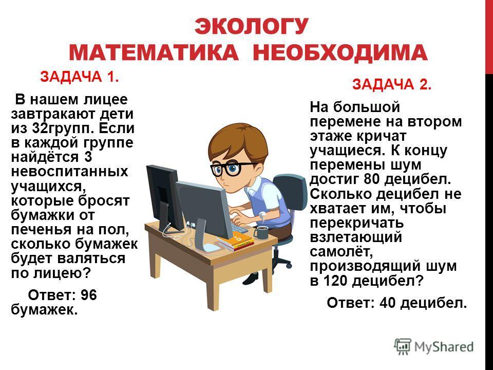 ЭКОЛОГУ МАТЕМАТИКА НЕОБХОДИМА ЗАДАЧА 1. В нашем лицее завтракают дети из 32групп. Если в каждой группе найдётся 3 невоспитанных учащихся, которые бросят бумажки от печенья на пол, сколько бумажек будет валяться по лицею? Ответ: 96 бумажек. ЗАДАЧА 2.