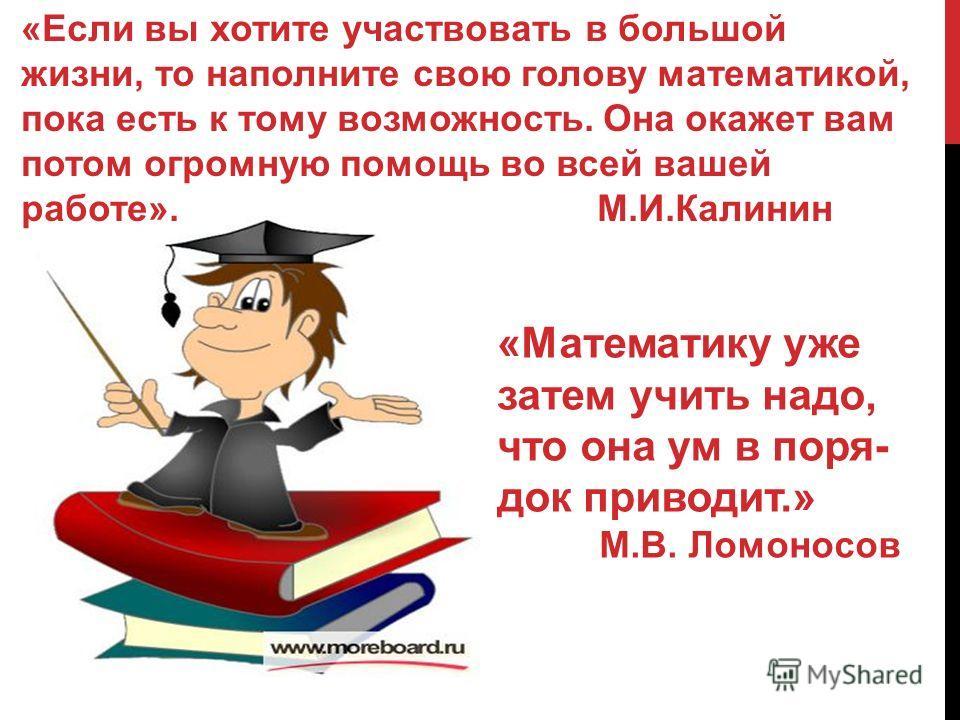 «Если вы хотите участвовать в большой жизни, то наполните свою голову математикой, пока есть к тому возможность. Она окажет вам потом огромную помощь во всей вашей работе». М.И.Калинин «Математику уже затем учить надо, что она ум в поря- док приводит