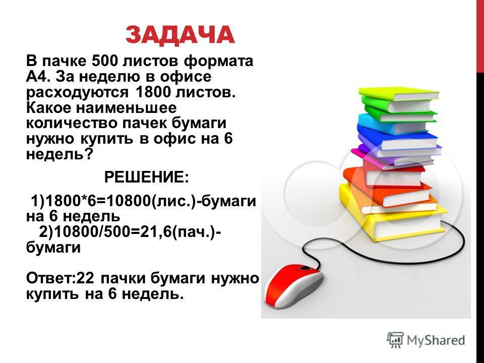 ЗАДАЧА В пачке 500 листов формата А4. За неделю в офисе расходуются 1800 листов. Какое наименьшее количество пачек бумаги нужно купить в офис на 6 недель? РЕШЕНИЕ: 1)1800*6=10800(лис.)-бумаги на 6 недель 2)10800/500=21,6(пач.)- бумаги Ответ:22 пачки