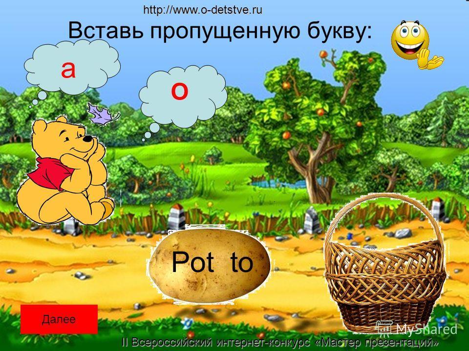 Вставь пропущенную букву: Pot to a O Далееhttp://www.o-detstve.ru II Всероссийский интернет-конкурс «Мастер презентаций»