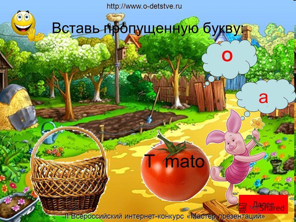 Вставь пропущенную букву: a O T mato Далееhttp://www.o-detstve.ru II Всероссийский интернет-конкурс «Мастер презентаций»