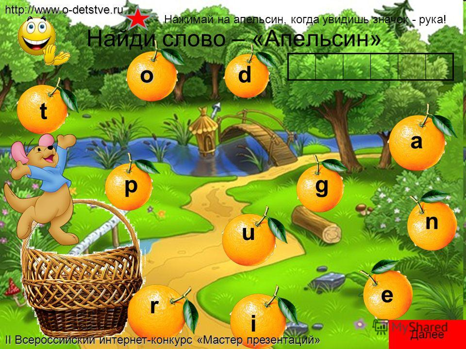 Найди слово – «Апельсин»o r g a n e p u i d t Нажимай на апельсин, когда увидишь значок - рука! Далееhttp://www.o-detstve.ru II Всероссийский интернет-конкурс «Мастер презентаций»