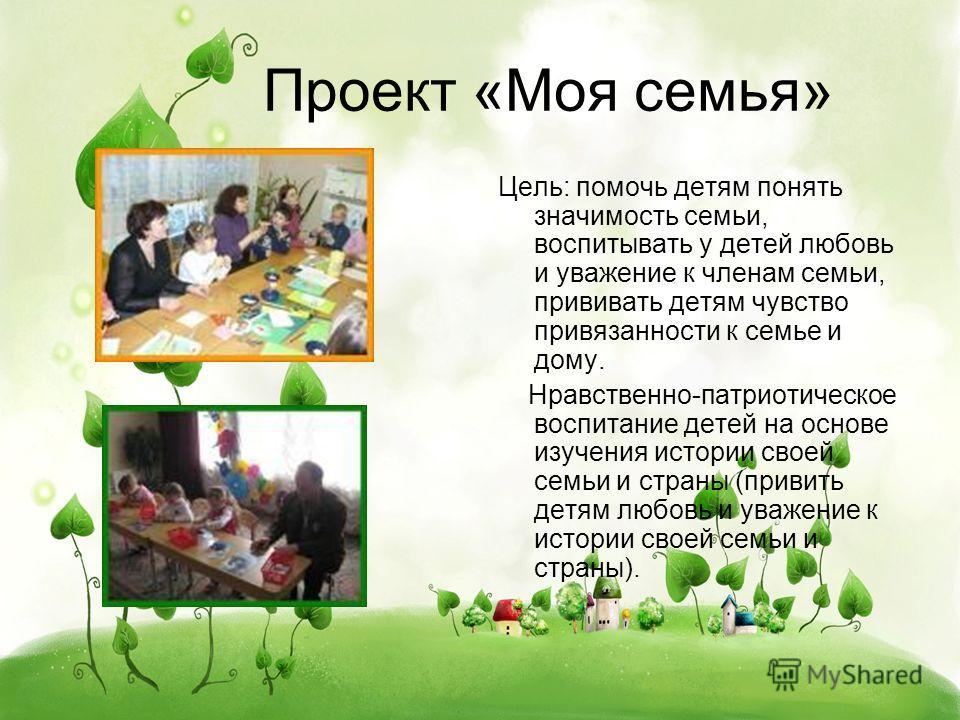 Проект «Моя семья» Цель: помочь детям понять значимость семьи, воспитывать у детей любовь и уважение к членам семьи, прививать детям чувство привязанности к семье и дому. Нравственно-патриотическое воспитание детей на основе изучения истории своей се