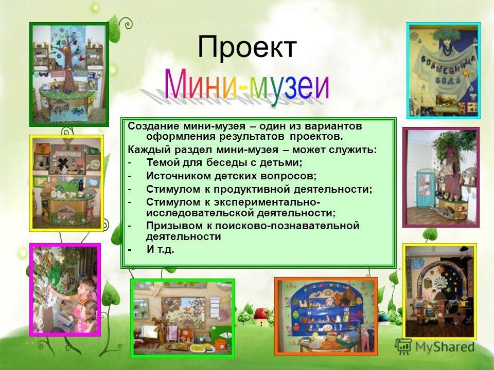 Проект Создание мини-музея – один из вариантов оформления результатов проектов. Каждый раздел мини-музея – может служить: -Темой для беседы с детьми; -Источником детских вопросов; -Стимулом к продуктивной деятельности; -Стимулом к экспериментально- и