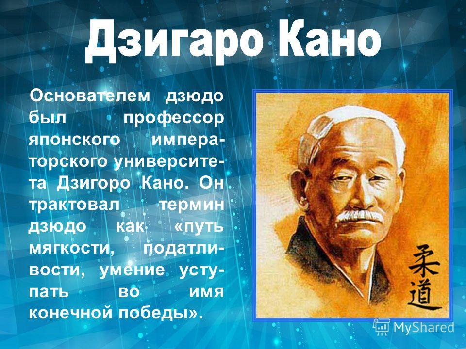 Основателем дзюдо был профессор японского импера- торского университе- та Дзигоpо Кано. Он трактовал термин дзюдо как «путь мягкости, податли- вости, умение усту- пать во имя конечной победы».