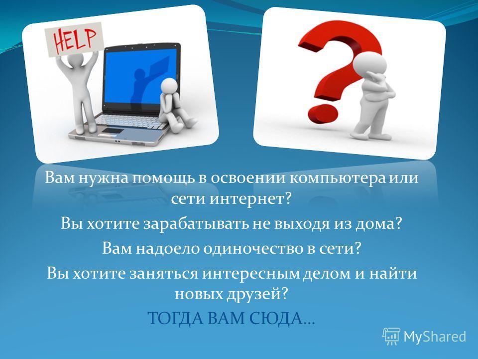 Вам нужна помощь в освоении компьютера или сети интернет? Вы хотите зарабатывать не выходя из дома? Вам надоело одиночество в сети? Вы хотите заняться интересным делом и найти новых друзей? ТОГДА ВАМ СЮДА…