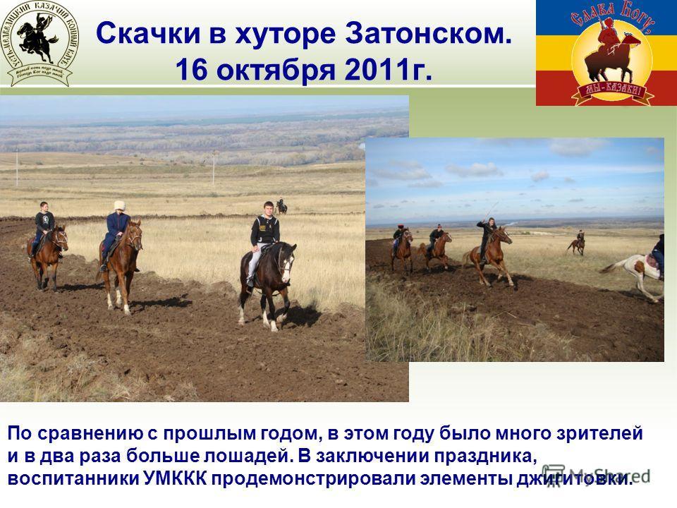 По сравнению с прошлым годом, в этом году было много зрителей и в два раза больше лошадей. В заключении праздника, воспитанники УМККК продемонстрировали элементы джигитовки. Скачки в хуторе Затонском. 16 октября 2011г.