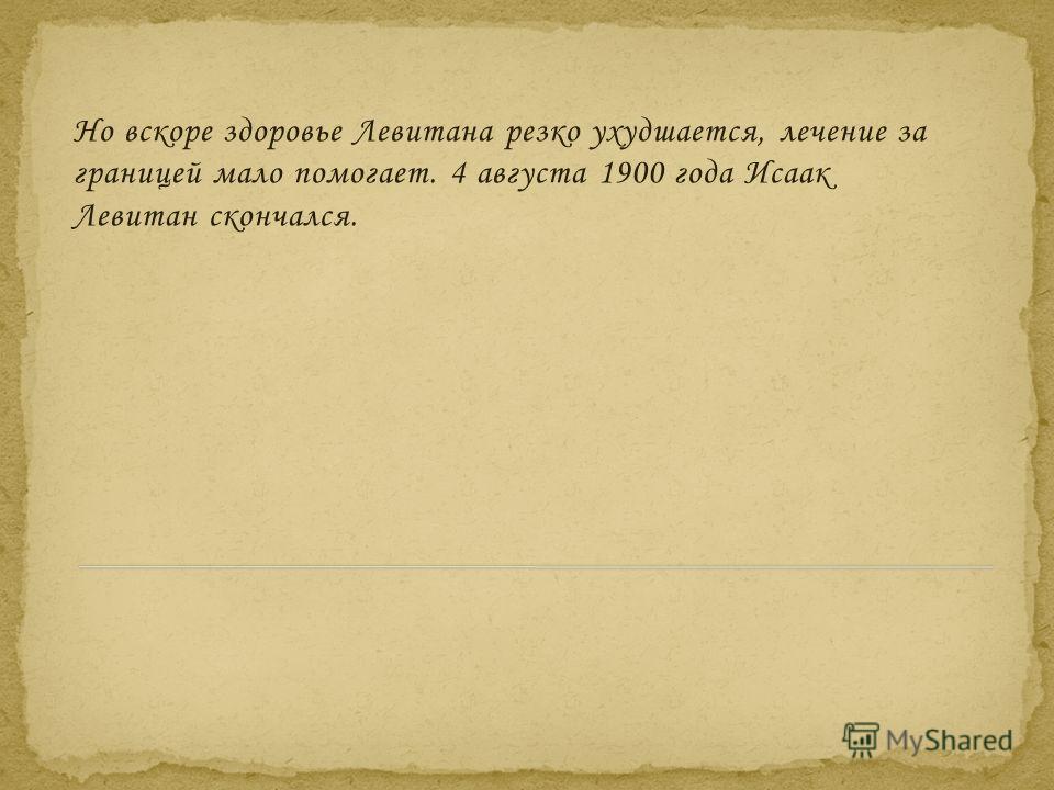 Но вскоре здоровье Левитана резко ухудшается, лечение за границей мало помогает. 4 августа 1900 года Исаак Левитан скончался.