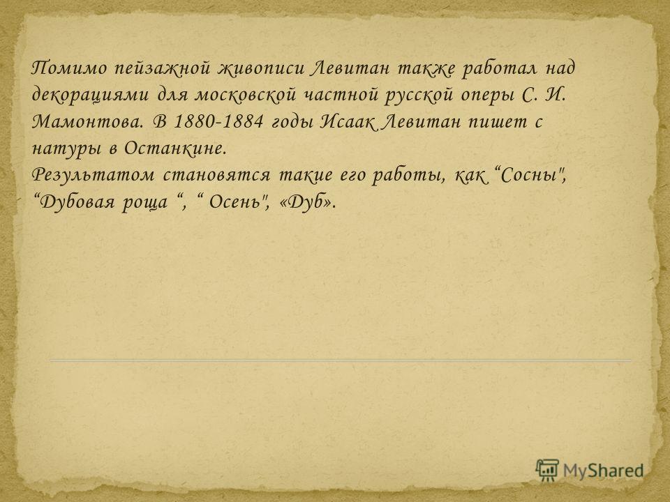 Помимо пейзажной живописи Левитан также работал над декорациями для московской частной русской оперы С. И. Мамонтова. В 1880-1884 годы Исаак Левитан пишет с натуры в Останкине. Результатом становятся такие его работы, как Сосны