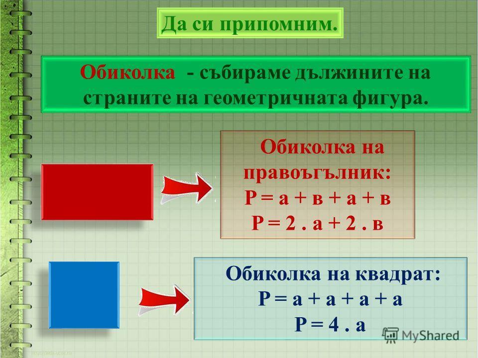 Да си припомним. Обиколка на квадрат: P = a + a + a + a P = 4. a Обиколка на правоъгълник: P = a + в + a + в P = 2. a + 2. в Обиколка - събираме дължините на страните на геометричната фигура.