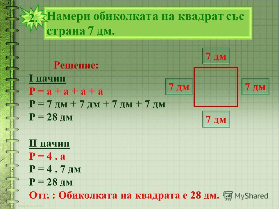 Намери обиколката на квадрат със страна 7 дм. 2.2. 7 дм Решение: I начин P = a + a + a + a P = 7 дм + 7 дм + 7 дм + 7 дм P = 28 дм II начин P = 4. а P = 4. 7 дм P = 28 дм Отг. : Обиколката на квадрата е 28 дм. 7 дм